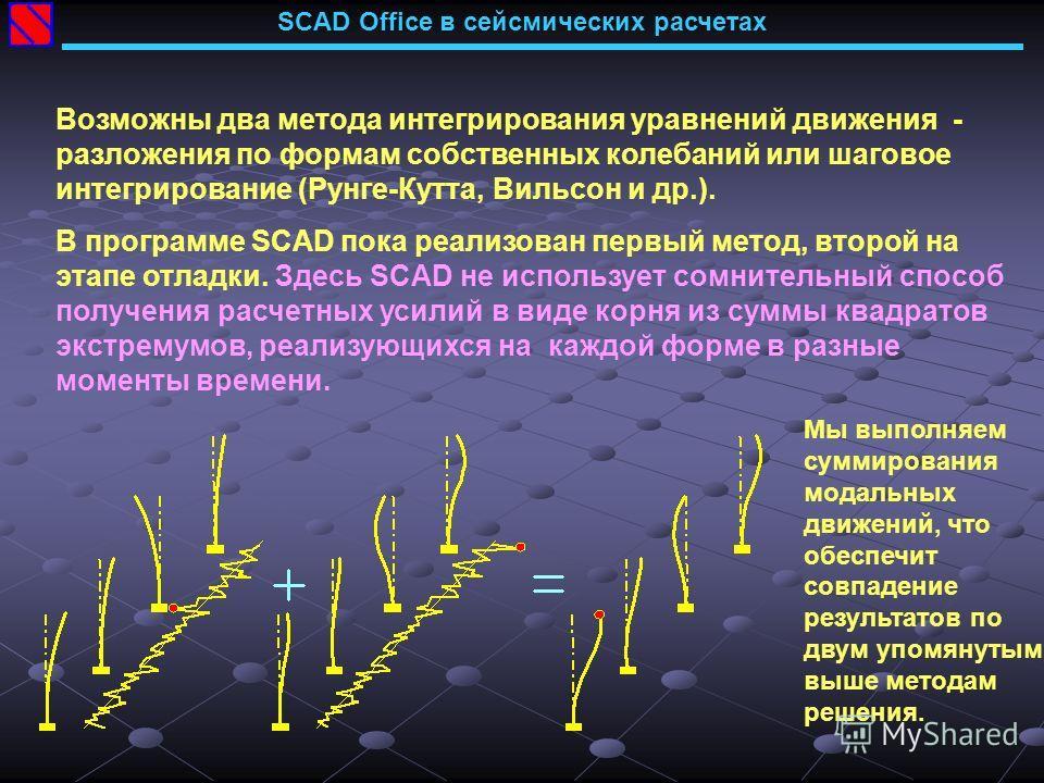 SCAD Office в сейсмических расчетах Возможны два метода интегрирования уравнений движения - разложения по формам собственных колебаний или шаговое интегрирование (Рунге-Кутта, Вильсон и др.). В программе SCAD пока реализован первый метод, второй на э