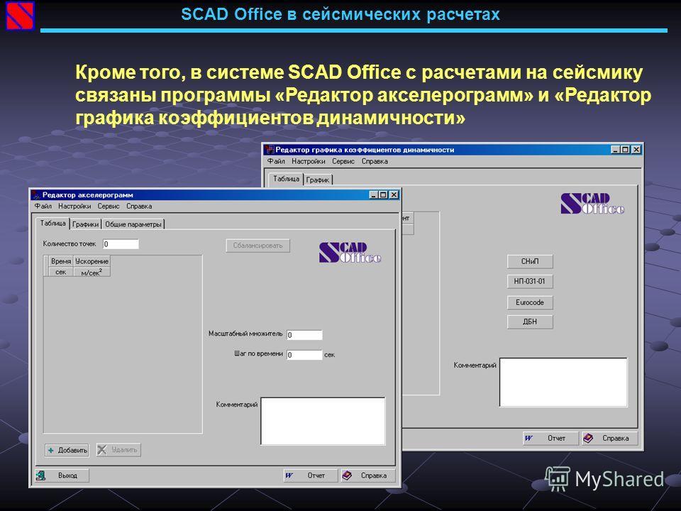 Кроме того, в системе SCAD Office с расчетами на сейсмику связаны программы «Редактор акселерограмм» и «Редактор графика коэффициентов динамичности» SCAD Office в сейсмических расчетах