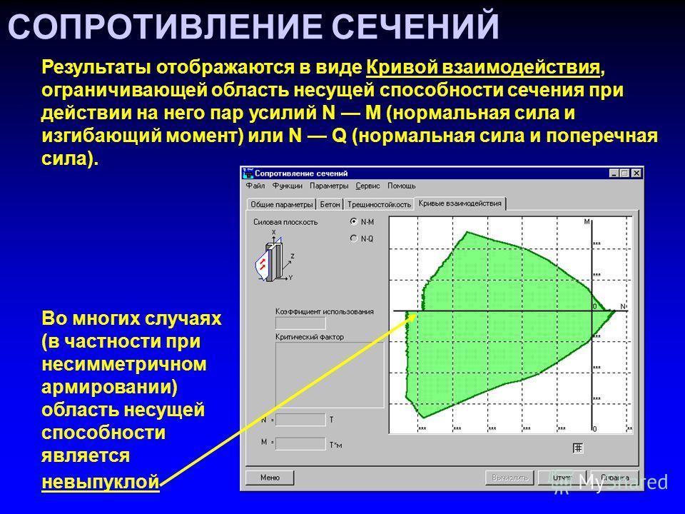 СОПРОТИВЛЕНИЕ СЕЧЕНИЙ Результаты отображаются в виде Кривой взаимодействия, ограничивающей область несущей способности сечения при действии на него пар усилий N M (нормальная сила и изгибающий момент) или N Q (нормальная сила и поперечная сила). Во м