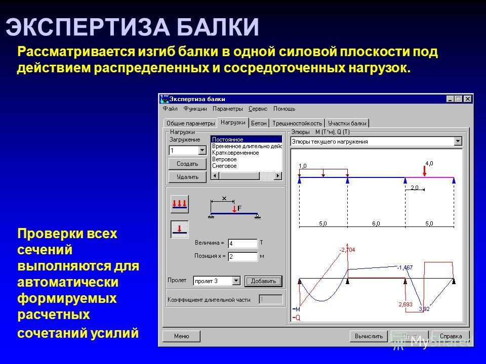 ЭКСПЕРТИЗА БАЛКИ Рассматривается изгиб балки в одной силовой плоскости под действием распределенных и сосредоточенных нагрузок. Проверки всех сечений выполняются для автоматически формируемых расчетных сочетаний усилий