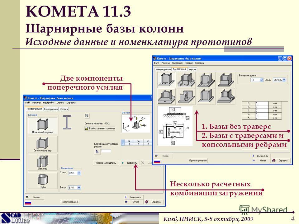 Две компоненты поперечного усилия КОМЕТА 11.3 Шарнирные базы колонн Исходные данные и номенклатура прототипов Несколько расчетных комбинаций загружения 4 1. Базы без траверс 2. Базы с траверсами и консольными ребрами Киев, НИИСК, 5-8 октября, 2009