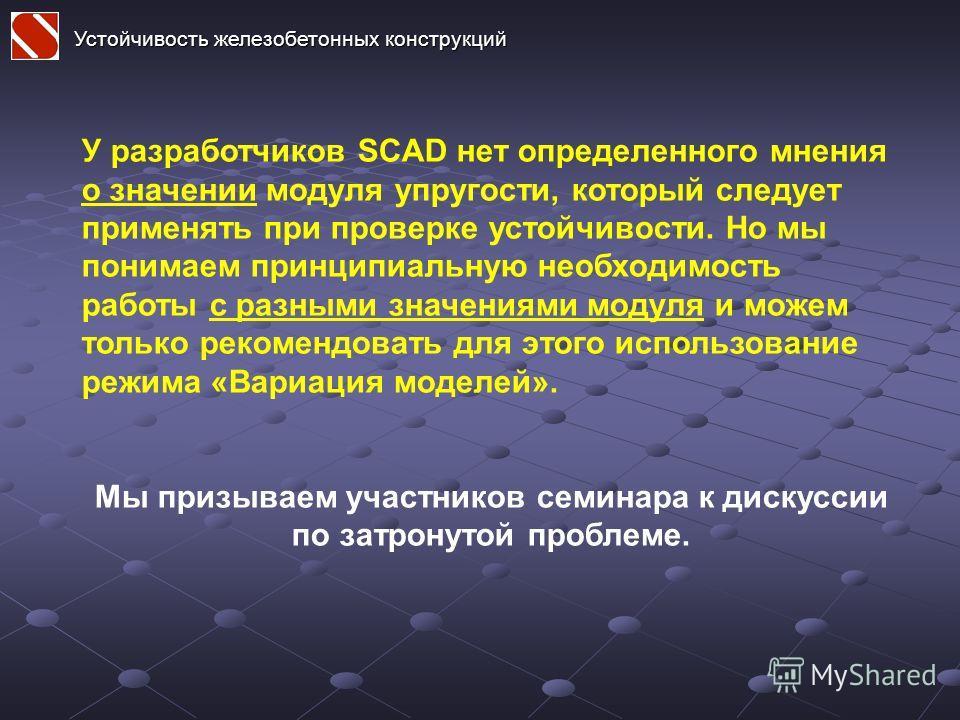 У разработчиков SCAD нет определенного мнения о значении модуля упругости, который следует применять при проверке устойчивости. Но мы понимаем принципиальную необходимость работы с разными значениями модуля и можем только рекомендовать для этого испо