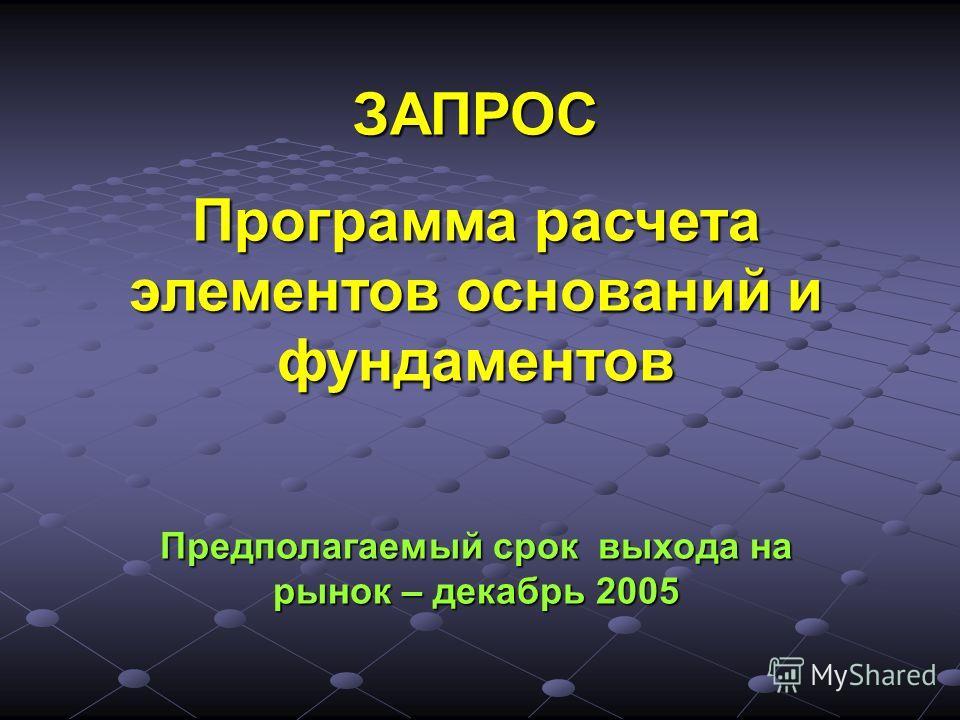 ЗАПРОС Программа расчета элементов оснований и фундаментов Предполагаемый срок выхода на рынок – декабрь 2005