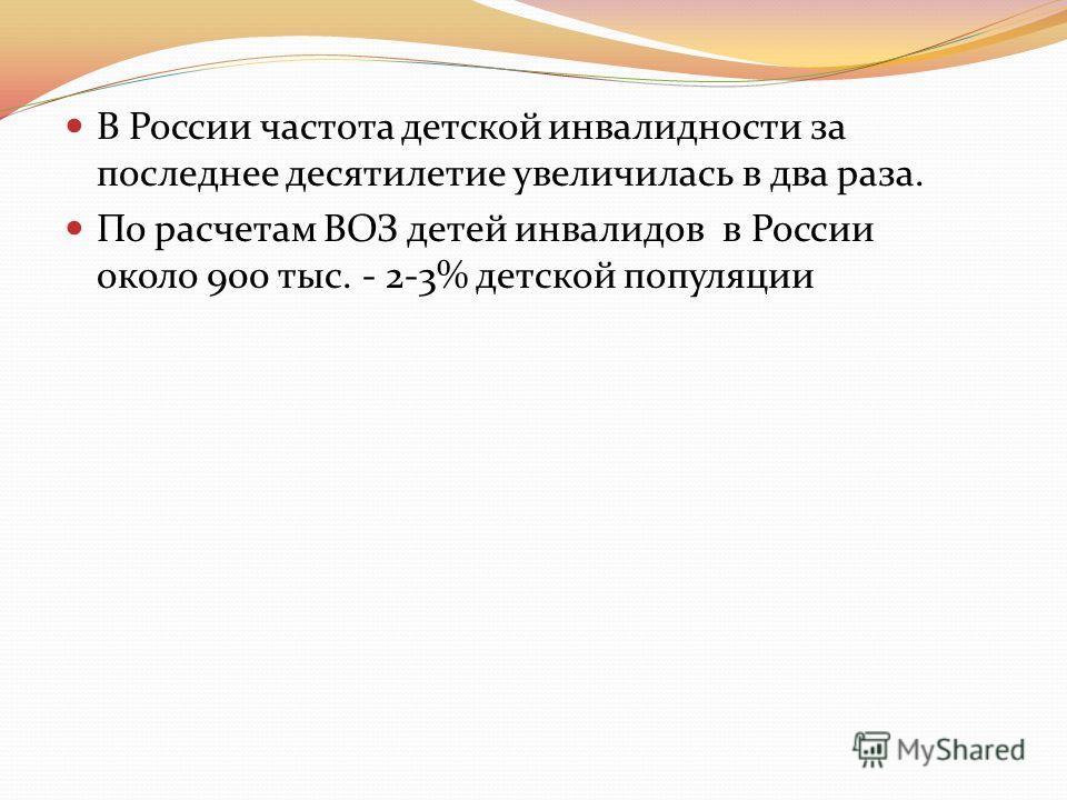 В России частота детской инвалидности за последнее десятилетие увеличилась в два раза. По расчетам ВОЗ детей инвалидов в России около 900 тыс. - 2-3% детской популяции