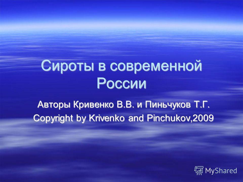 Сироты в современной России Авторы Кривенко В.В. и Пиньчуков Т.Г. Copyright by Krivenko and Pinchukov,2009
