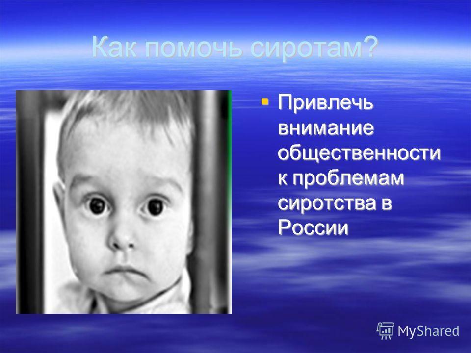 Как помочь сиротам? Привлечь внимание общественности к проблемам сиротства в России Привлечь внимание общественности к проблемам сиротства в России