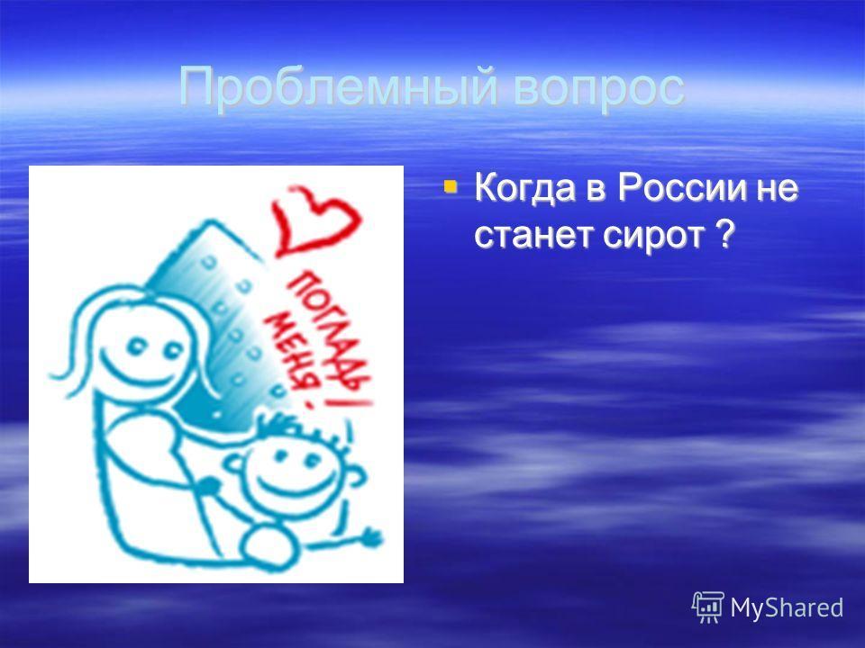 Проблемный вопрос Когда в России не станет сирот ? Когда в России не станет сирот ?