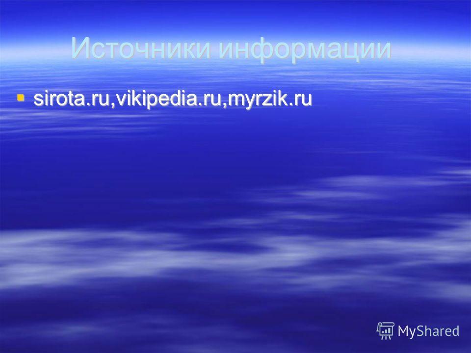 Источники информации sirota.ru,vikipedia.ru,myrzik.ru sirota.ru,vikipedia.ru,myrzik.ru