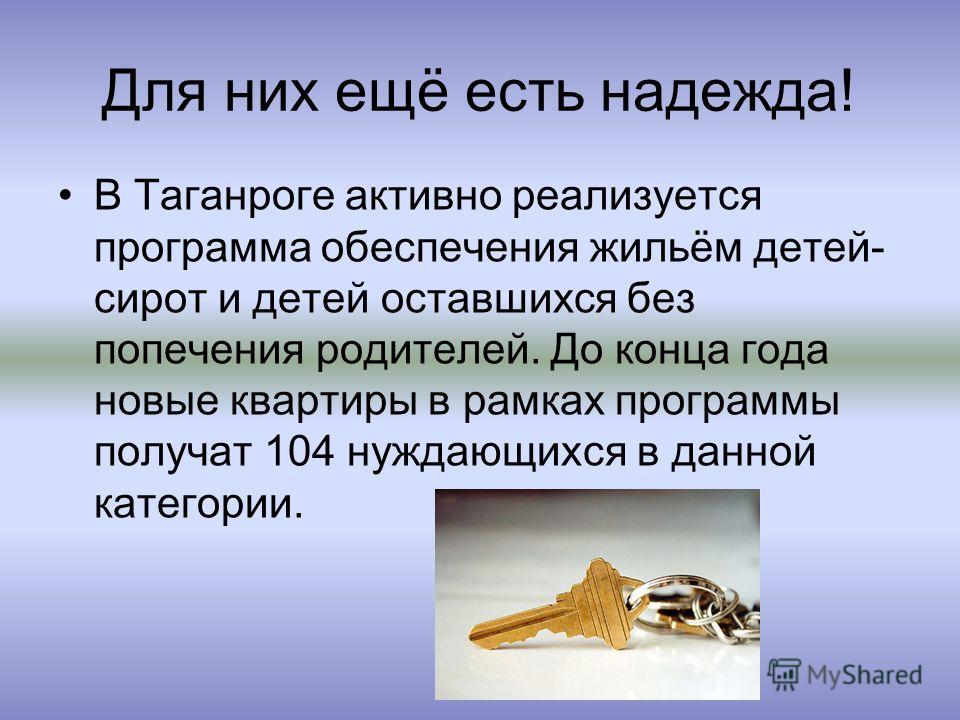 Для них ещё есть надежда! В Таганроге активно реализуется программа обеспечения жильём детей- сирот и детей оставшихся без попечения родителей. До конца года новые квартиры в рамках программы получат 104 нуждающихся в данной категории.