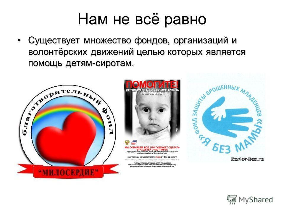 Нам не всё равно Существует множество фондов, организаций и волонтёрских движений целью которых является помощь детям-сиротам.Существует множество фондов, организаций и волонтёрских движений целью которых является помощь детям-сиротам.