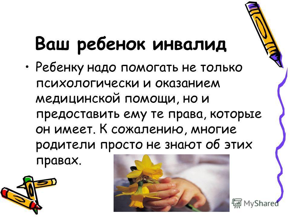 Ваш ребенок инвалид Ребенку надо помогать не только психологически и оказанием медицинской помощи, но и предоставить ему те права, которые он имеет. К сожалению, многие родители просто не знают об этих правах.