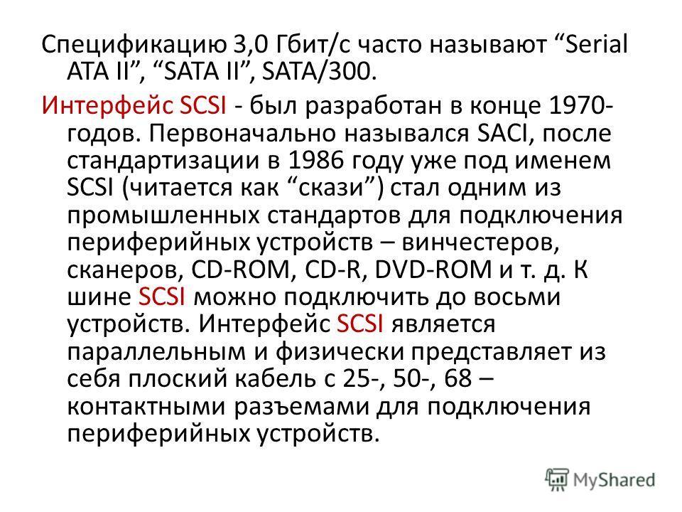 Спецификацию 3,0 Гбит/с часто называют Serial ATA II, SATA II, SATA/300. Интерфейс SCSI - был разработан в конце 1970- годов. Первоначально назывался SACI, после стандартизации в 1986 году уже под именем SCSI (читается как скази) стал одним из промыш