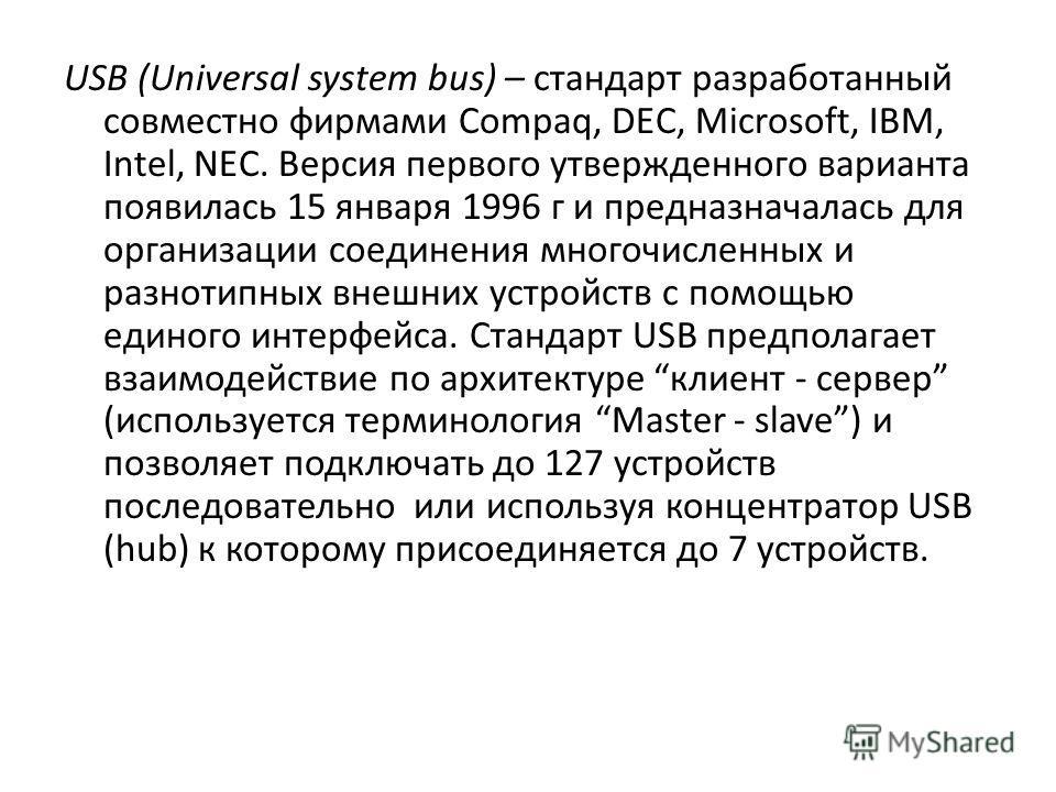 USB (Universal system bus) – стандарт разработанный совместно фирмами Compaq, DEC, Microsoft, IBM, Intel, NEC. Версия первого утвержденного варианта появилась 15 января 1996 г и предназначалась для организации соединения многочисленных и разнотипных