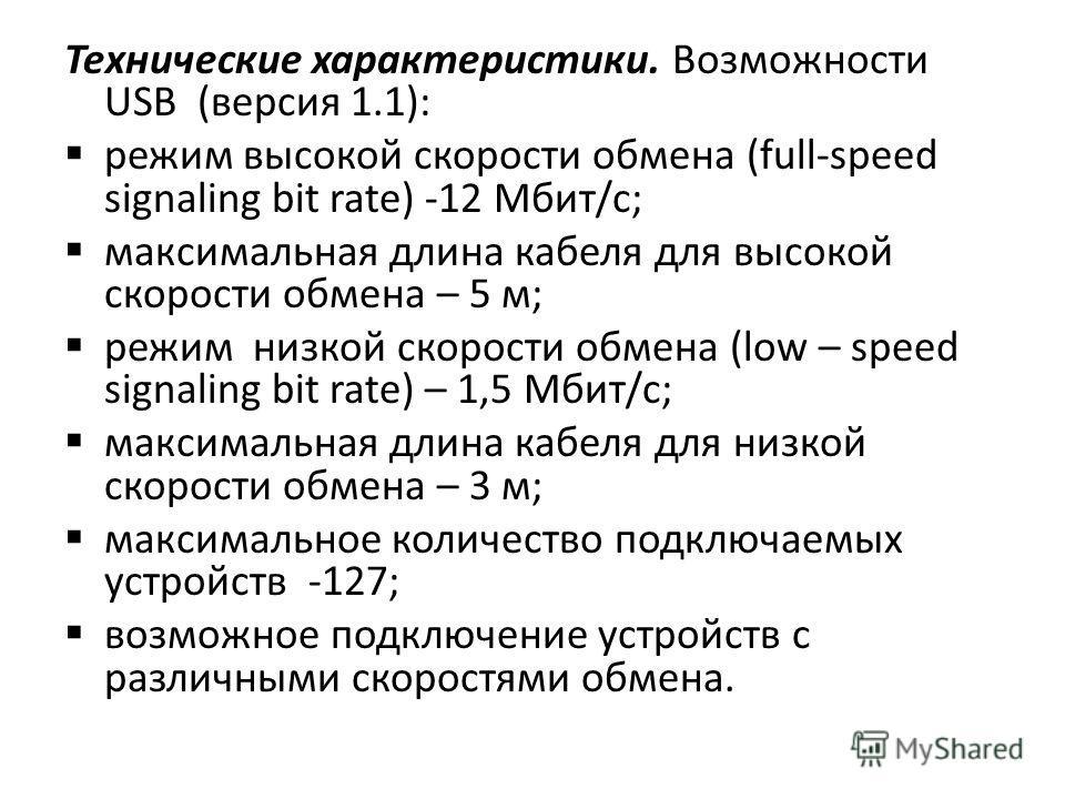 Технические характеристики. Возможности USB (версия 1.1): режим высокой скорости обмена (full-speed signaling bit rate) -12 Мбит/с; максимальная длина кабеля для высокой скорости обмена – 5 м; режим низкой скорости обмена (low – speed signaling bit r