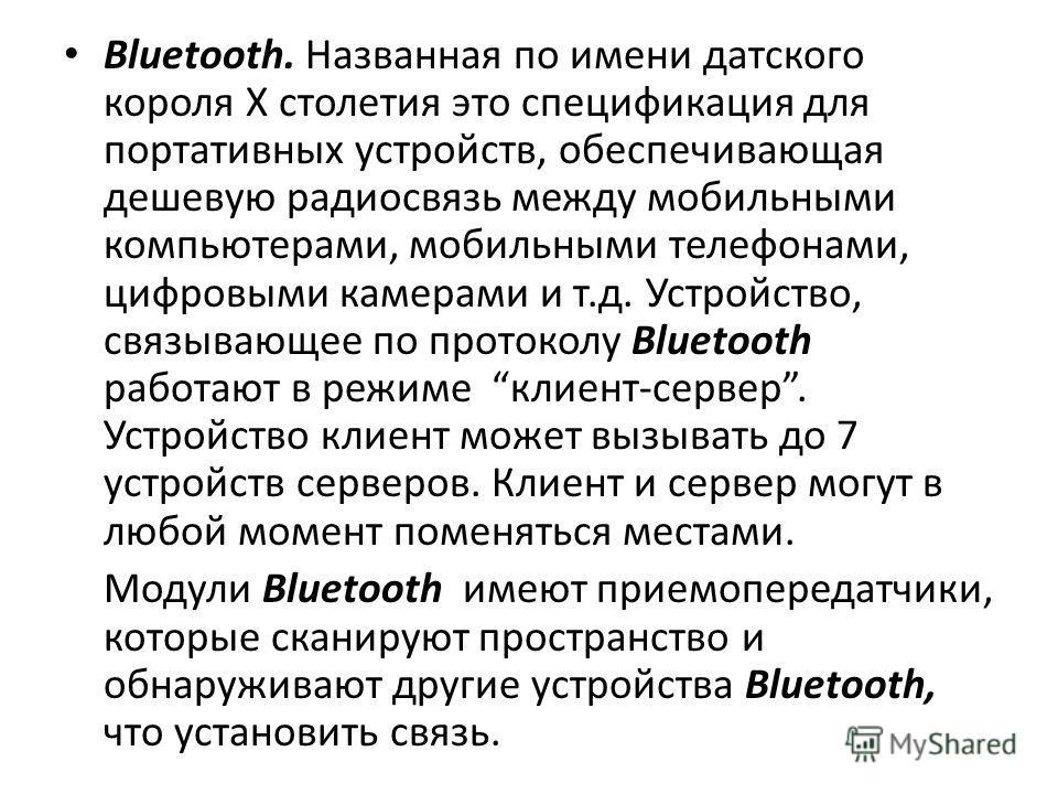 Bluetooth. Названная по имени датского короля Х столетия это спецификация для портативных устройств, обеспечивающая дешевую радиосвязь между мобильными компьютерами, мобильными телефонами, цифровыми камерами и т.д. Устройство, связывающее по протокол