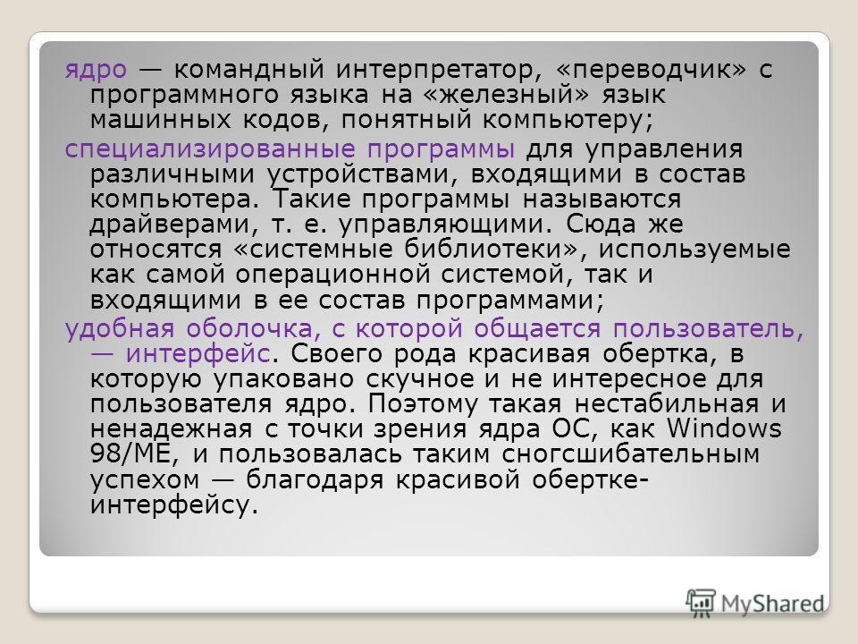 ядро командный интерпретатор, «переводчик» с программного языка на «железный» язык машинных кодов, понятный компьютеру; специализированные программы для управления различными устройствами, входящими в состав компьютера. Такие программы называются дра