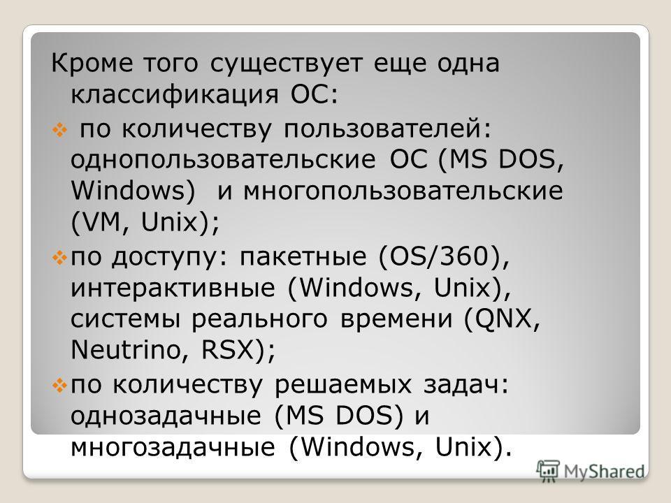 Кроме того существует еще одна классификация ОС: по количеству пользователей: однопользовательские ОС (MS DOS, Windows) и многопользовательские (VM, Unix); по доступу: пакетные (OS/360), интерактивные (Windows, Unix), системы реального времени (QNX,