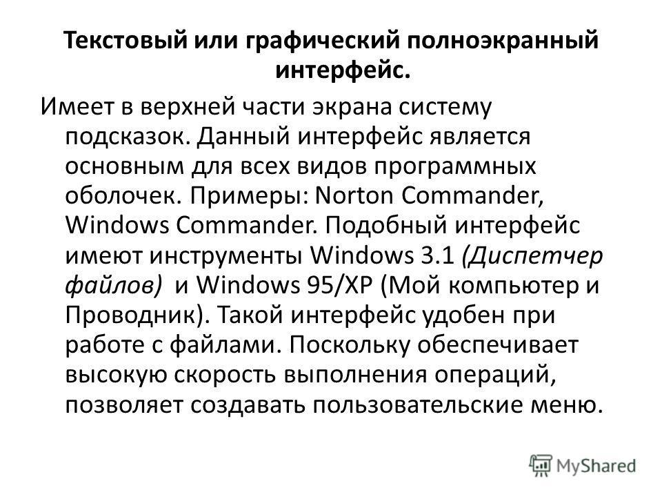 Текстовый или графический полноэкранный интерфейс. Имеет в верхней части экрана систему подсказок. Данный интерфейс является основным для всех видов программных оболочек. Примеры: Norton Commander, Windows Commander. Подобный интерфейс имеют инструме