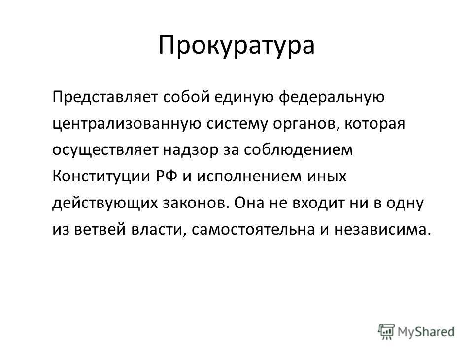 Прокуратура Представляет собой единую федеральную централизованную систему органов, которая осуществляет надзор за соблюдением Конституции РФ и исполнением иных действующих законов. Она не входит ни в одну из ветвей власти, самостоятельна и независим