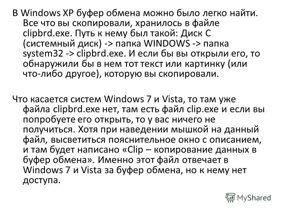 В Windows XP буфер обмена можно было легко найти. Все что вы скопировали, хранилось в файле clipbrd.exe. Путь к нему был такой: Диск C (системный диск) -> папка WINDOWS -> папка system32 -> clipbrd.exe. И если бы вы открыли его, то обнаружили бы в не