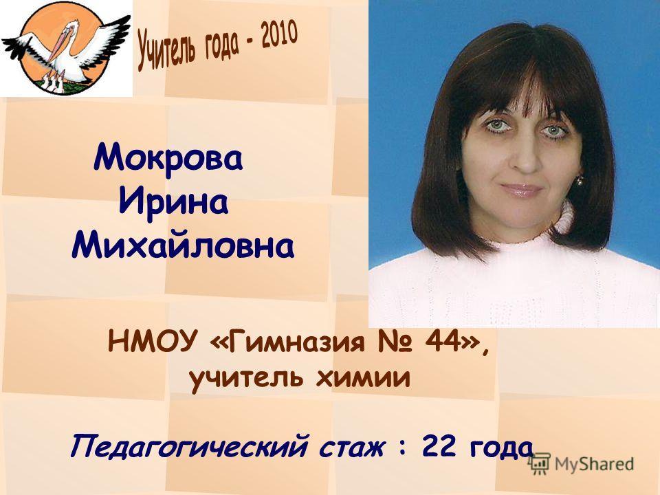Мокрова Ирина Михайловна НМОУ «Гимназия 44», учитель химии Педагогический стаж : 22 года