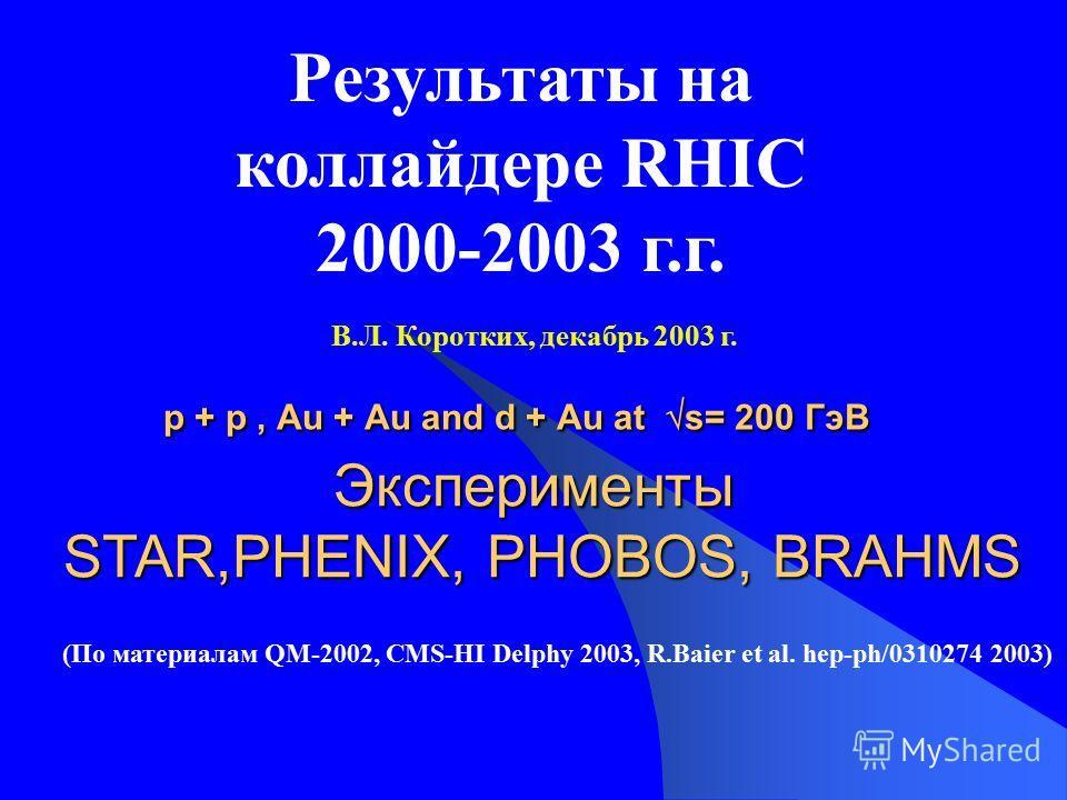 p + p, Au + Au and d + Au at s= 200 ГэВ Эксперименты STAR,PHENIX, PHOBOS, BRAHMS Результаты на коллайдере RHIC 2000-2003 г.г. (По материалам QM-2002, CMS-HI Delphy 2003, R.Baier et al. hep-ph/0310274 2003) В.Л. Коротких, декабрь 2003 г.