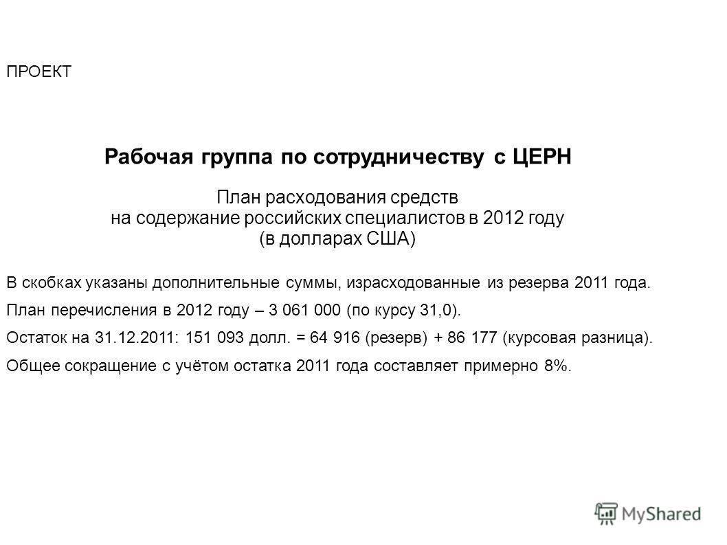 ПРОЕКТ Рабочая группа по сотрудничеству с ЦЕРН План расходования средств на содержание российских специалистов в 2012 году (в долларах США) В скобках указаны дополнительные суммы, израсходованные из резерва 2011 года. План перечисления в 2012 году –