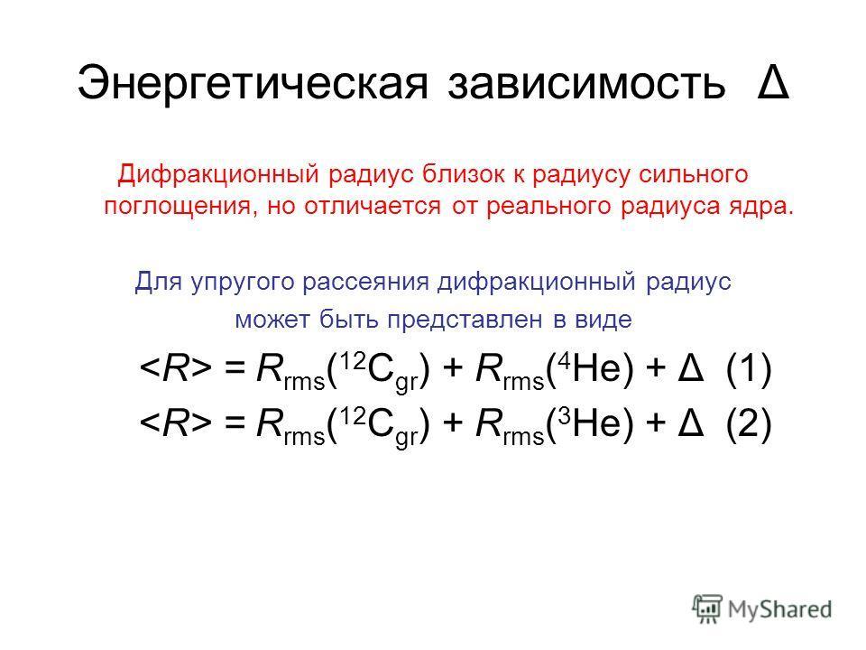 Энергетическая зависимость Δ Дифракционный радиус близок к радиусу сильного поглощения, но отличается от реального радиуса ядра. Для упругого рассеяния дифракционный радиус может быть представлен в виде = R rms ( 12 C gr ) + R rms ( 4 He) + Δ (1) = R