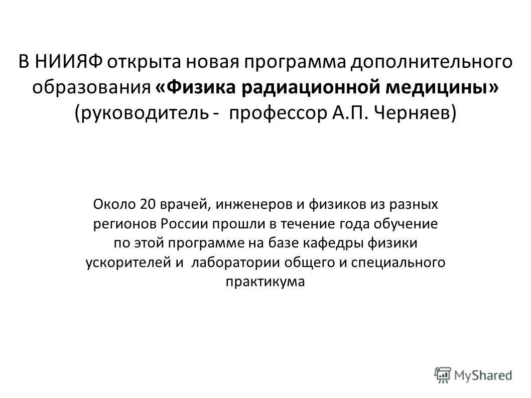 В НИИЯФ открыта новая программа дополнительного образования «Физика радиационной медицины» (руководитель - профессор А.П. Черняев) Около 20 врачей, инженеров и физиков из разных регионов России прошли в течение года обучение по этой программе на базе