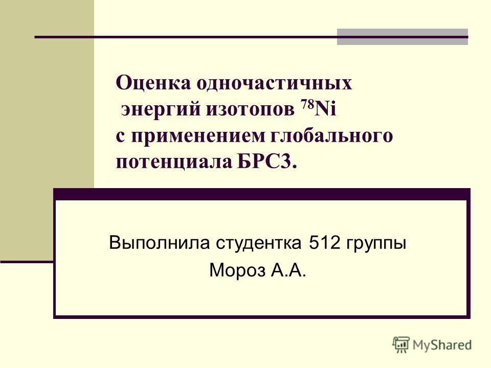 Оценка одночастичных энергий изотопов 78 Ni с применением глобального потенциала БРС3. Выполнила студентка 512 группы Мороз А.А.
