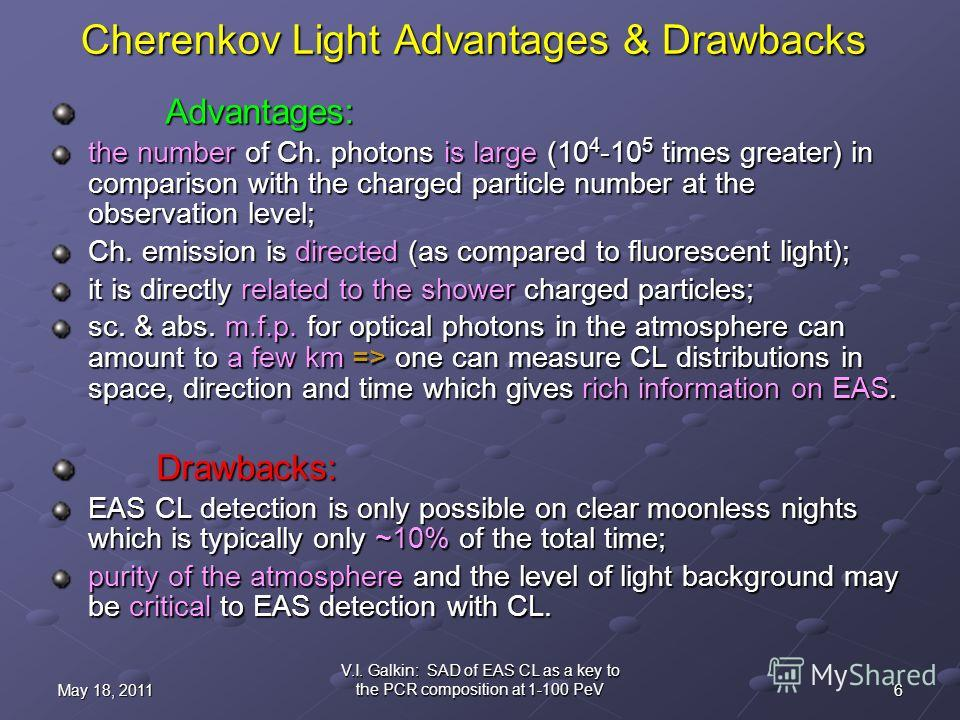 6May 18, 2011 V.I. Galkin: SAD of EAS CL as a key to the PCR composition at 1-100 PeV Cherenkov Light Advantages & Drawbacks Advantages: Advantages: the number of Ch. photons is large (10 4 -10 5 times greater) in comparison with the charged particle