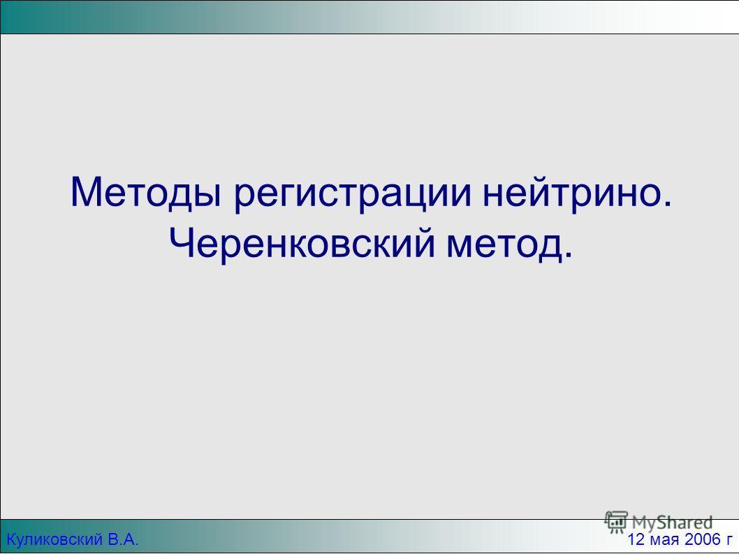 Куликовский В.А. 12 мая 2006 г Методы регистрации нейтрино. Черенковский метод.