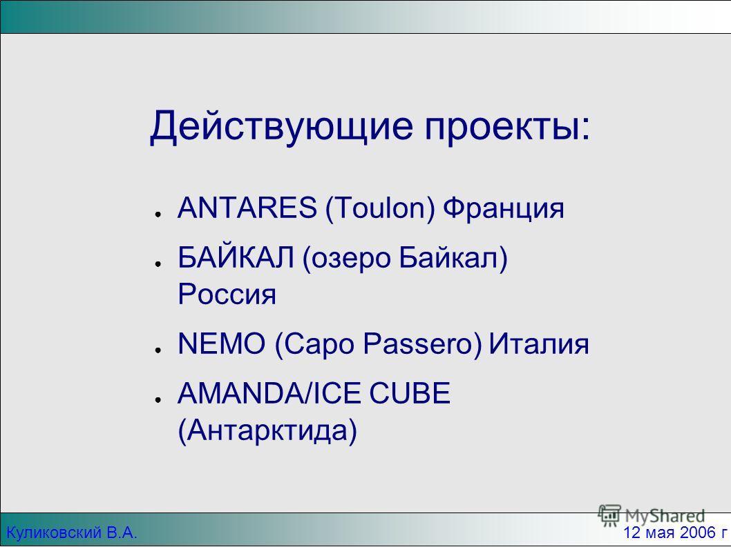Куликовский В.А.12 мая 2006 г Действующие проекты: ANTARES (Toulon) Франция БАЙКАЛ (озеро Байкал) Россия NEMO (Capo Passero) Италия AMANDA/ICE CUBE (Антарктида)