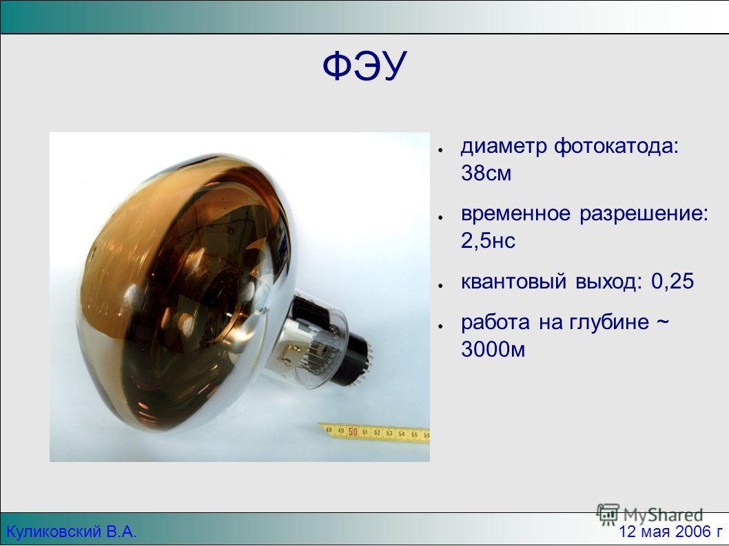 Куликовский В.А. 12 мая 2006 г ФЭУ диаметр фотокатода: 38см временное разрешение: 2,5нс квантовый выход: 0,25 работа на глубине ~ 3000м