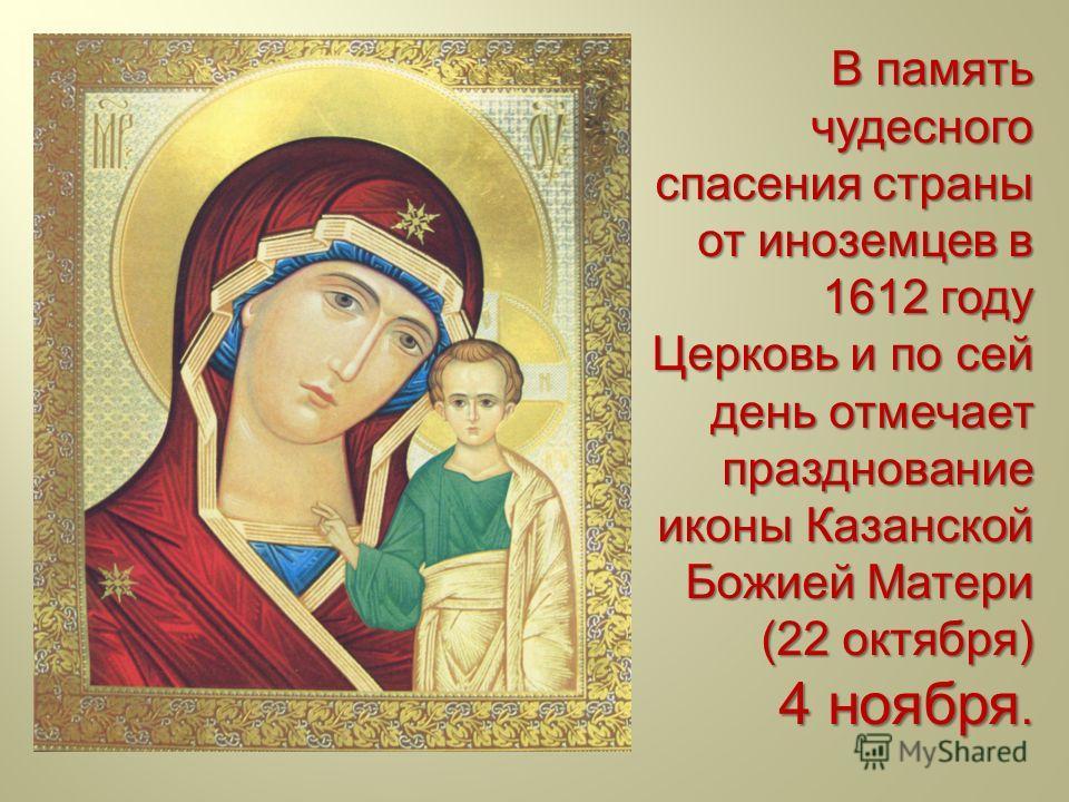 В память чудесного спасения страны от иноземцев в 1612 году Церковь и по сей день отмечает празднование иконы Казанской Божией Матери (22 октября ) 4 ноября.