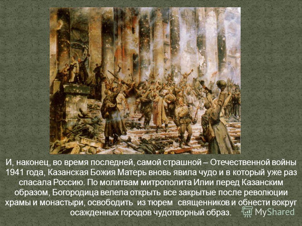 И, наконец, во время последней, самой страшной – Отечественной войны 1941 года, Казанская Божия Матерь вновь явила чудо и в который уже раз спасала Россию. По молитвам митрополита Илии перед Казанским образом, Богородица велела открыть все закрытые п