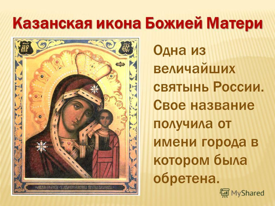 Казанская икона Божией Матери Одна из величайших святынь России. Свое название получила от имени города в котором была обретена.