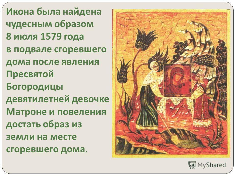 Икона была найдена чудесным образом 8 июля 1579 года в подвале сгоревшего дома после явления Пресвятой Богородицы девятилетней девочке Матроне и повеления достать образ из земли на месте сгоревшего дома.