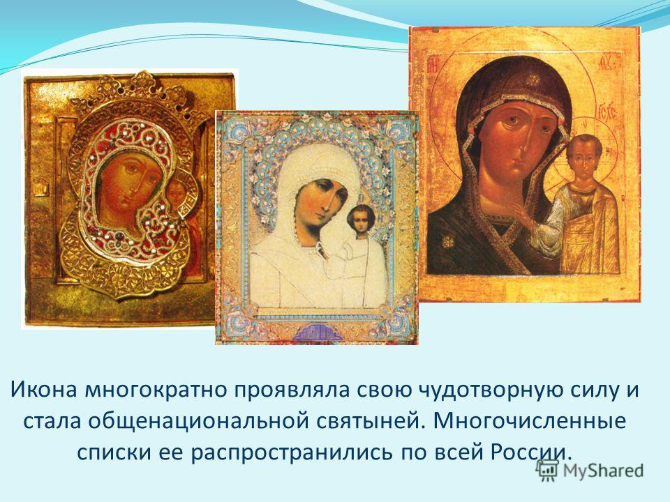Икона многократно проявляла свою чудотворную силу и стала общенациональной святыней. Многочисленные списки ее распространились по всей России.