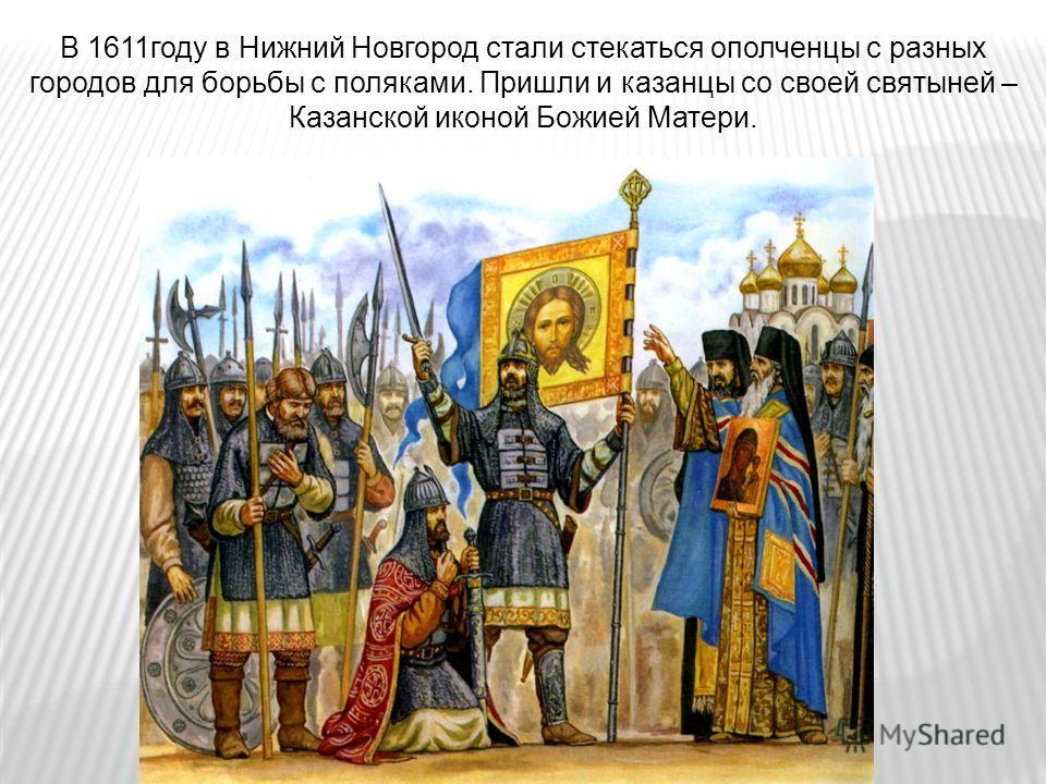 В 1611году в Нижний Новгород стали стекаться ополченцы с разных городов для борьбы с поляками. Пришли и казанцы со своей святыней – Казанской иконой Божией Матери.