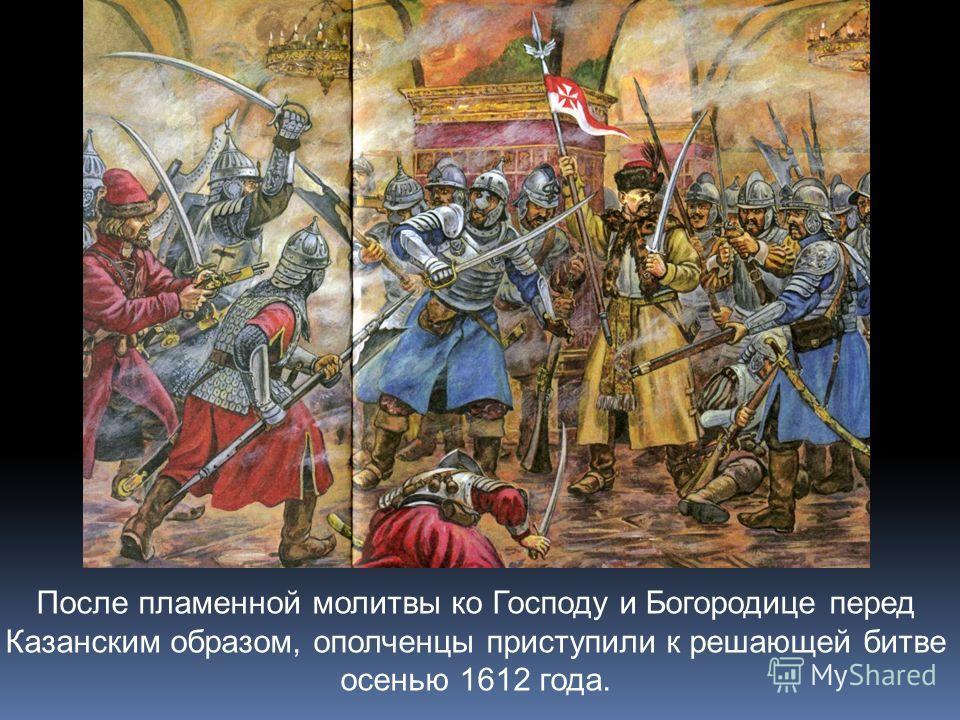 После пламенной молитвы ко Господу и Богородице перед Казанским образом, ополченцы приступили к решающей битве осенью 1612 года.