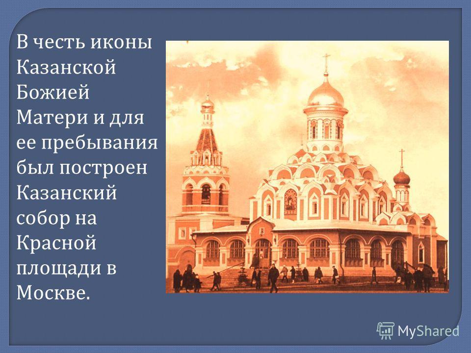 В честь иконы Казанской Божией Матери и для ее пребывания был построен Казанский собор на Красной площади в Москве.