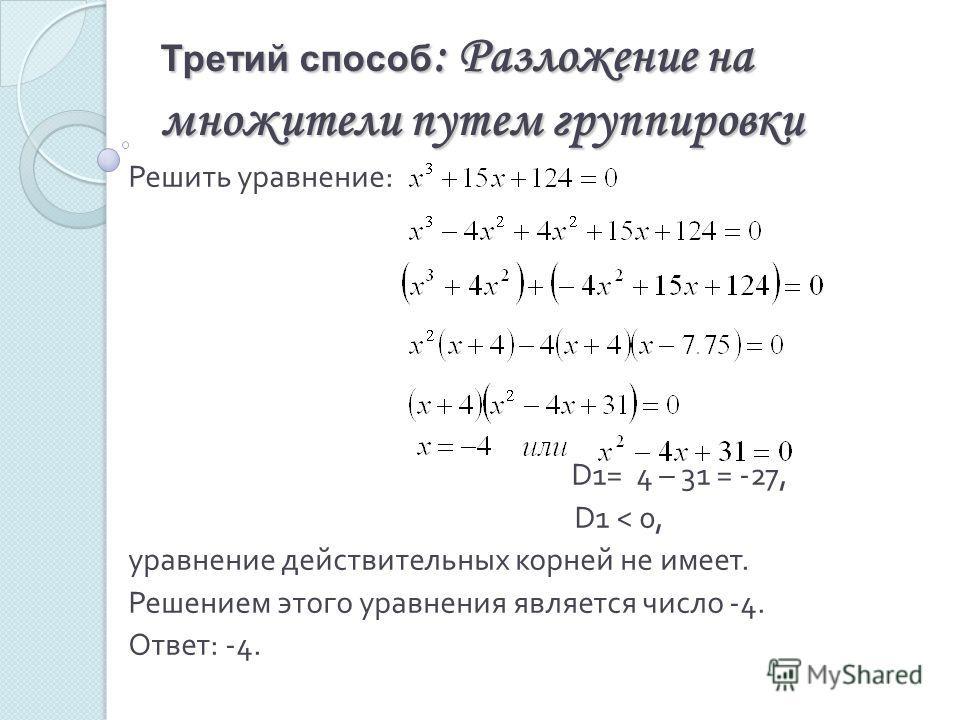 Третий способ : Разложение на множители путем группировки Решить уравнение : D 1= 4 – 31 = -27, D 1 < 0, уравнение действительных корней не имеет. Решением этого уравнения является число -4. Ответ : -4.