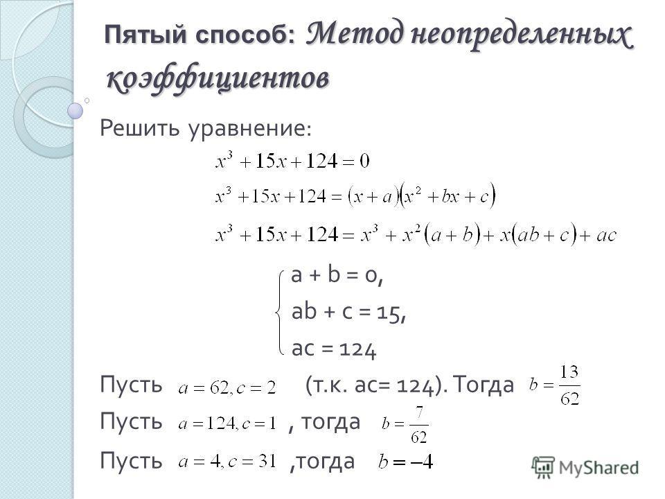 Пятый способ: Метод неопределенных коэффициентов Решить уравнение : a + b = 0, ab + c = 15, ac = 124 Пусть ( т. к. ас = 124). Тогда Пусть, тогда