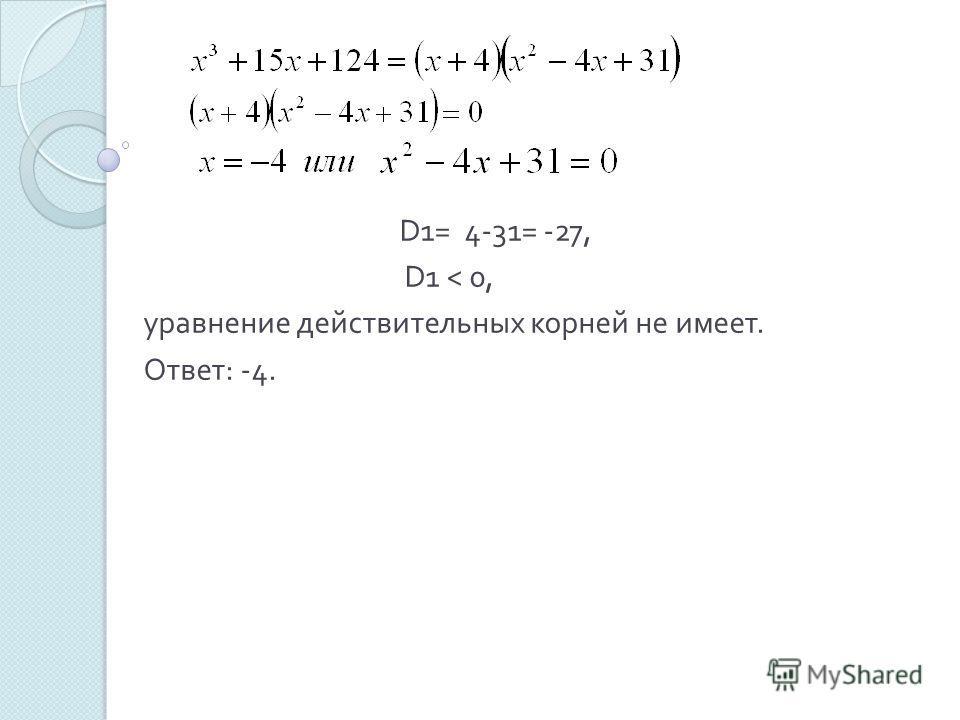 D 1= 4-31= -27, D 1 < 0, уравнение действительных корней не имеет. Ответ : -4.
