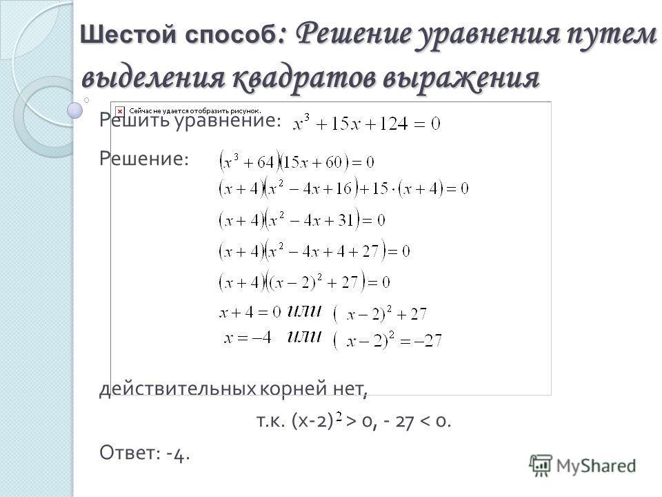 Шестой способ : Решение уравнения путем выделения квадратов выражения Решить уравнение : Решение : действительных корней нет, т. к. (x-2) > 0, - 27 < 0. Ответ : -4.