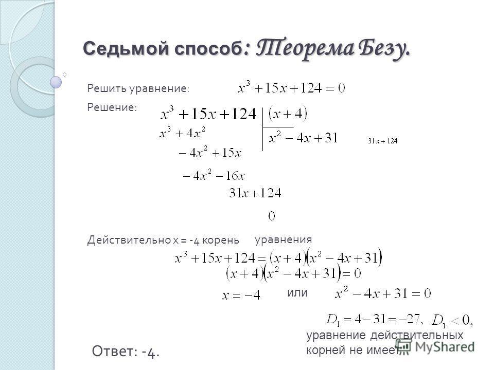Седьмой способ : Теорема Безу. Решить уравнение : Решение : Действительно х = -4 корень или уравнения уравнение действительных корней не имеет Ответ: -4.