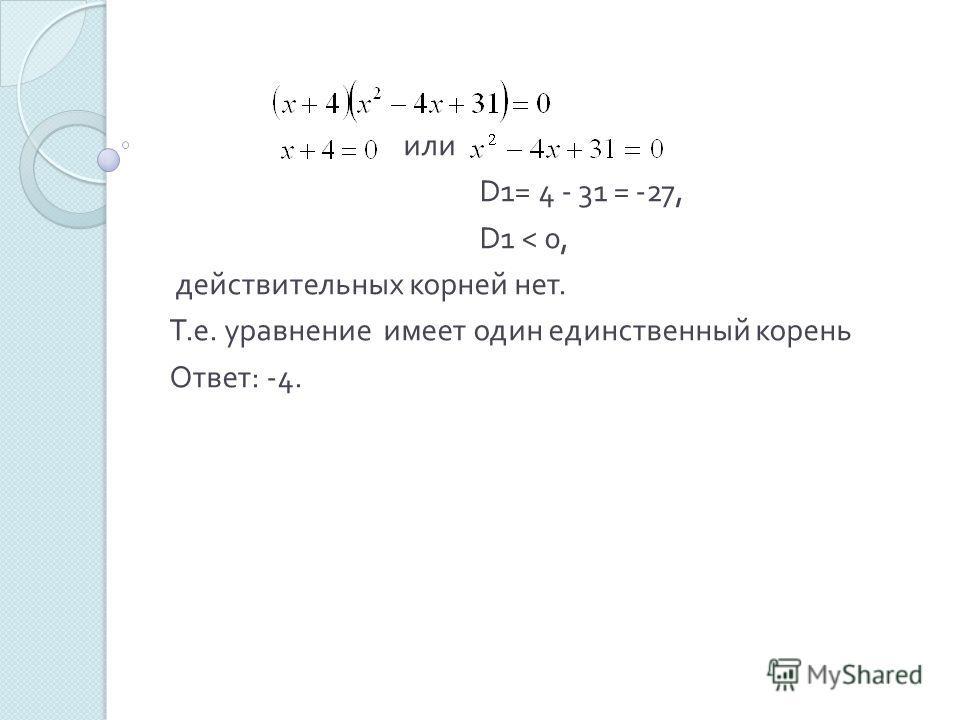 или D 1= 4 - 31 = -27, D 1 < 0, действительных корней нет. Т. е. уравнение имеет один единственный корень Ответ : -4.