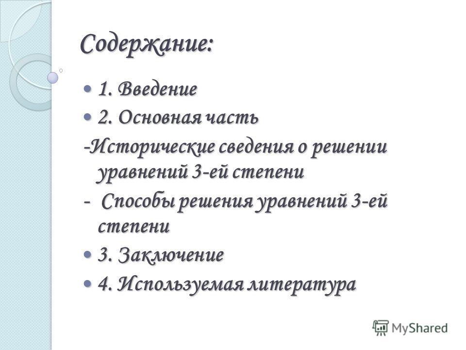 Содержание: 1. Введение 1. Введение 2. Основная часть 2. Основная часть -Исторические сведения о решении уравнений 3-ей степени - Способы решения уравнений 3-ей степени 3. Заключение 3. Заключение 4. Используемая литература 4. Используемая литература