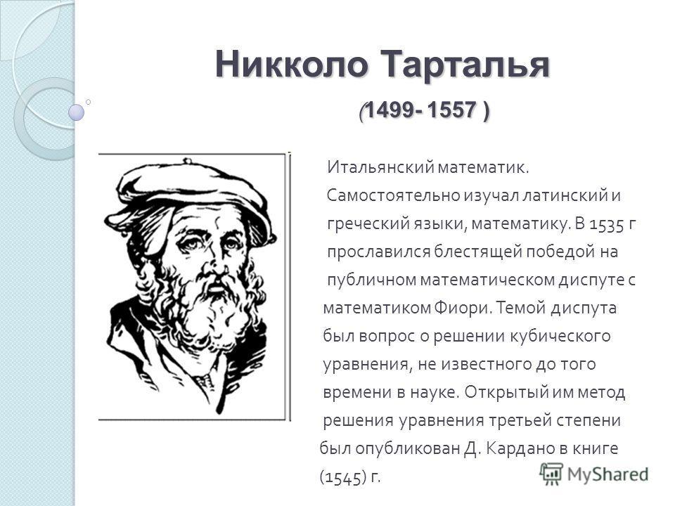 Никколо Тарталья ( 1499- 1557 ) Итальянский математик. Самостоятельно изучал латинский и греческий языки, математику. В 1535 г прославился блестящей победой на публичном математическом диспуте с математиком Фиори. Темой диспута был вопрос о решении к